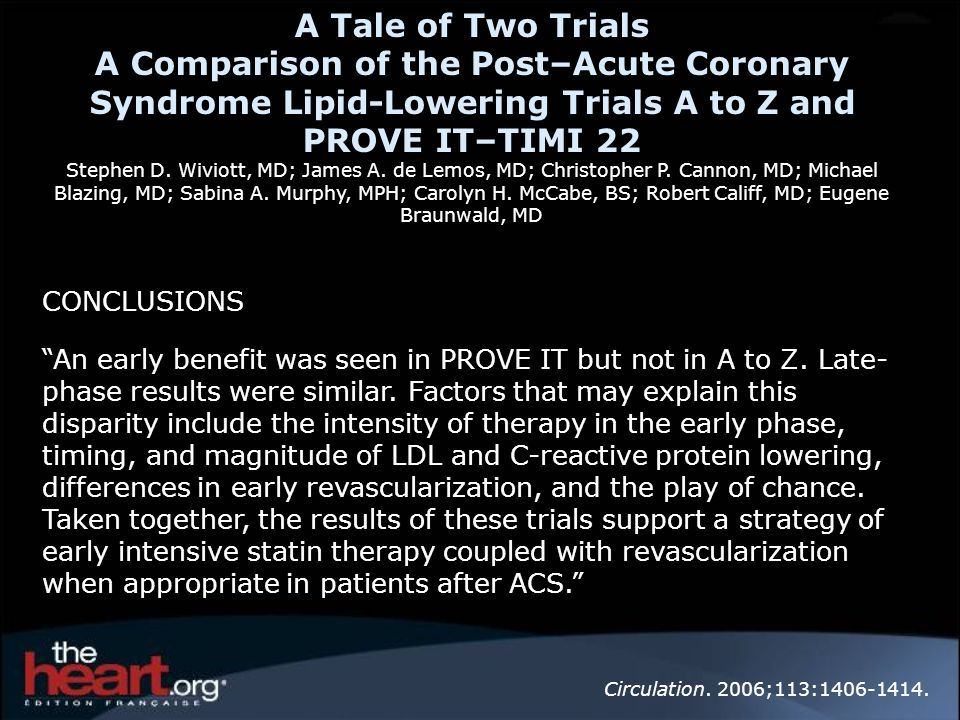 CONCLUSIONS An early benefit was seen in PROVE IT but not in A to Z. Late- phase results were similar. Factors that may explain this disparity include