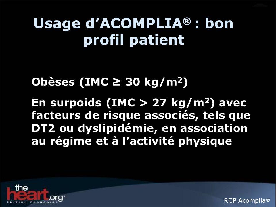 Usage dACOMPLIA ® : bon profil patient Obèses (IMC 30 kg/m 2 ) En surpoids (IMC > 27 kg/m 2 ) avec facteurs de risque associés, tels que DT2 ou dyslipidémie, en association au régime et à lactivité physique RCP Acomplia ®