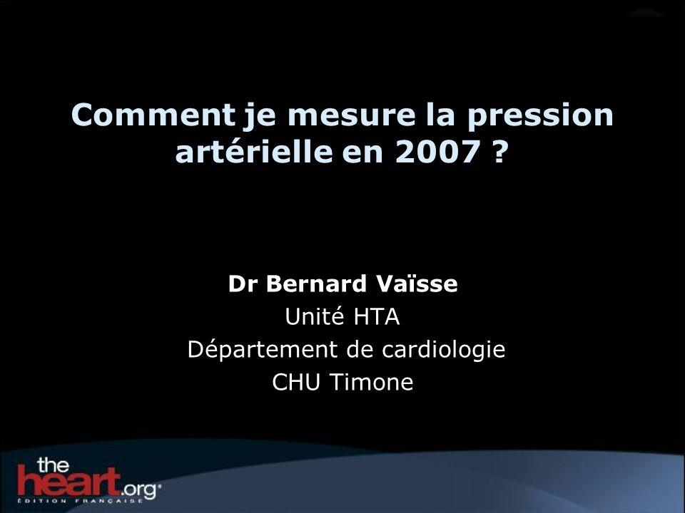 Comment je mesure la pression artérielle en 2007 ? Dr Bernard Vaïsse Unité HTA Département de cardiologie CHU Timone