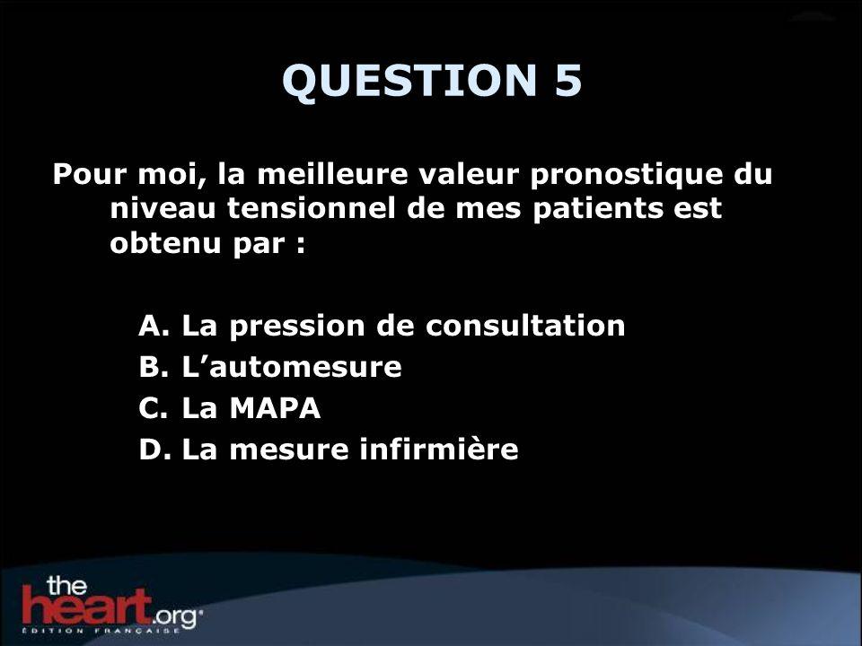 QUESTION 5 Pour moi, la meilleure valeur pronostique du niveau tensionnel de mes patients est obtenu par : A.La pression de consultation B.Lautomesure