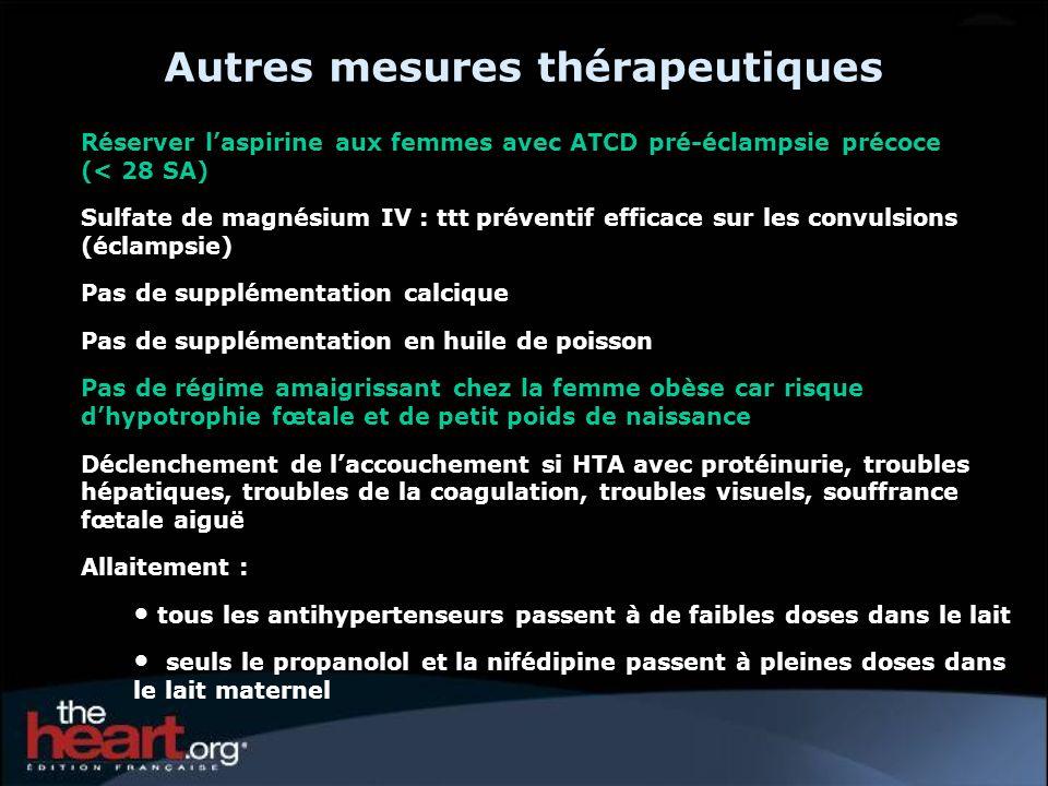 Autres mesures thérapeutiques Réserver laspirine aux femmes avec ATCD pré-éclampsie précoce (< 28 SA) Sulfate de magnésium IV : ttt préventif efficace