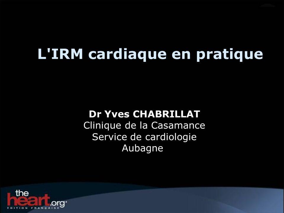 L'IRM cardiaque en pratique Dr Yves CHABRILLAT Clinique de la Casamance Service de cardiologie Aubagne