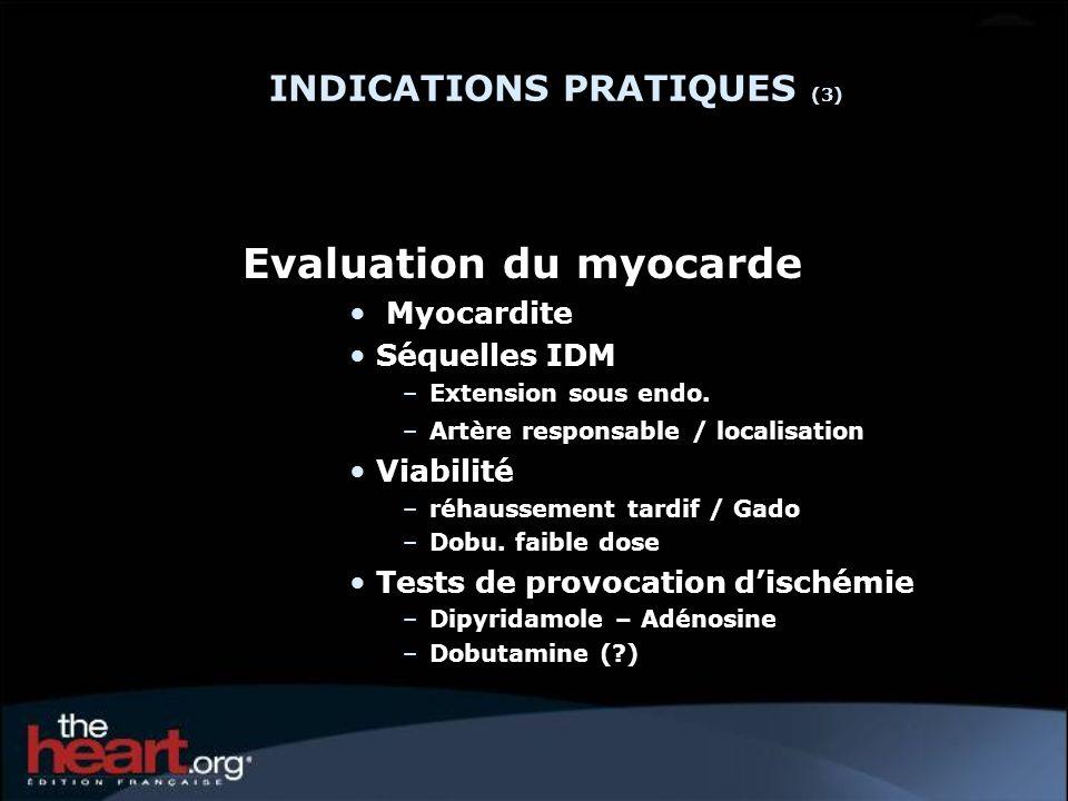 INDICATIONS PRATIQUES (3) Evaluation du myocarde Myocardite Séquelles IDM –Extension sous endo. –Artère responsable / localisation Viabilité –réhausse