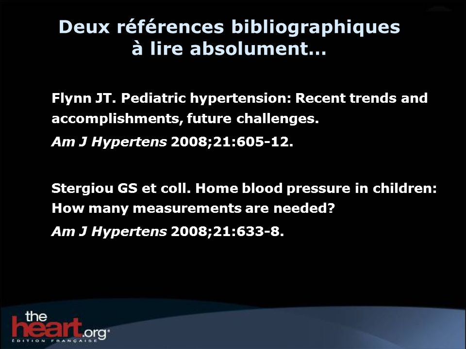 Deux références bibliographiques à lire absolument… Flynn JT. Pediatric hypertension: Recent trends and accomplishments, future challenges. Am J Hyper