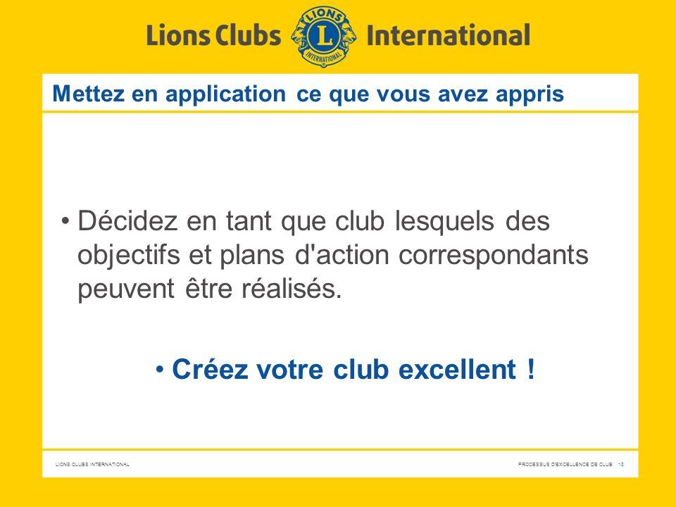 LIONS CLUBS INTERNATIONAL PROCESSUS D'EXCELLENCE DE CLUB 13 Mettez en application ce que vous avez appris Décidez en tant que club lesquels des object