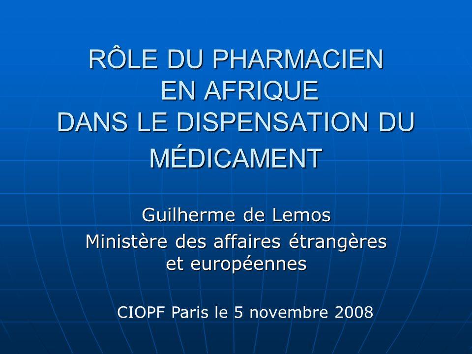 RÔLE DU PHARMACIEN EN AFRIQUE DANS LE DISPENSATION DU MÉDICAMENT Guilherme de Lemos Ministère des affaires étrangères et européennes CIOPF Paris le 5