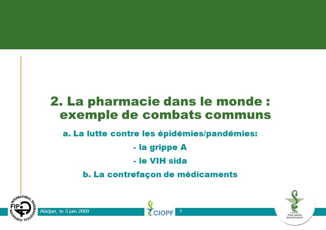 Abidjan, le 3 juin 2009 1 2. La pharmacie dans le monde : exemple de combats communs a.La lutte contre les épidémies/pandémies: - la grippe A - le VIH