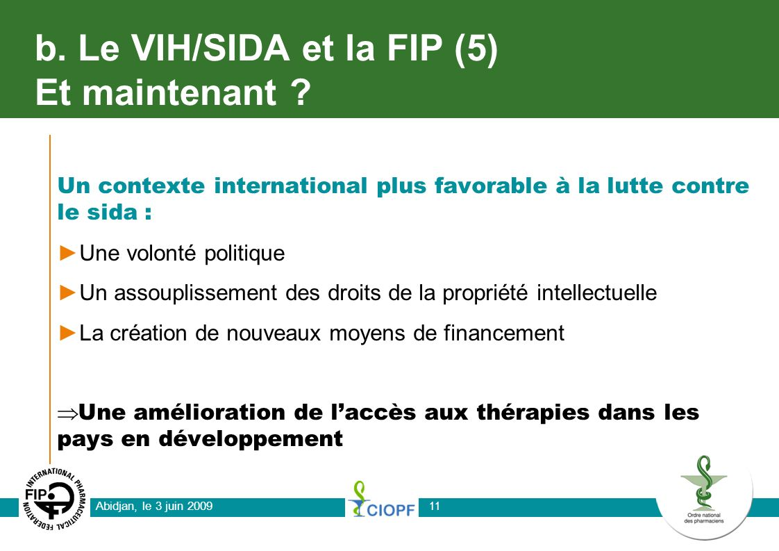 Abidjan, le 3 juin 2009 11 b. Le VIH/SIDA et la FIP (5) Et maintenant ? Un contexte international plus favorable à la lutte contre le sida : Une volon