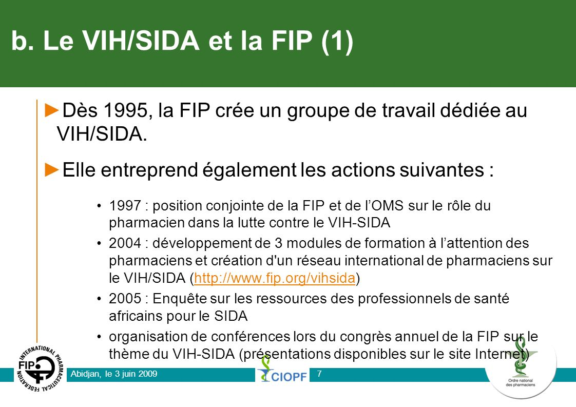 Abidjan, le 3 juin 2009 7 b. Le VIH/SIDA et la FIP (1) Dès 1995, la FIP crée un groupe de travail dédiée au VIH/SIDA. Elle entreprend également les ac