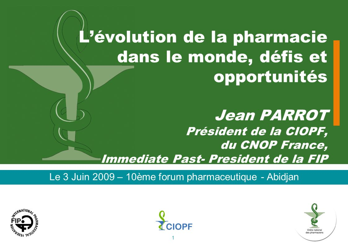 1 Lévolution de la pharmacie dans le monde, défis et opportunités Jean PARROT Président de la CIOPF, du CNOP France, Immediate Past- President de la F