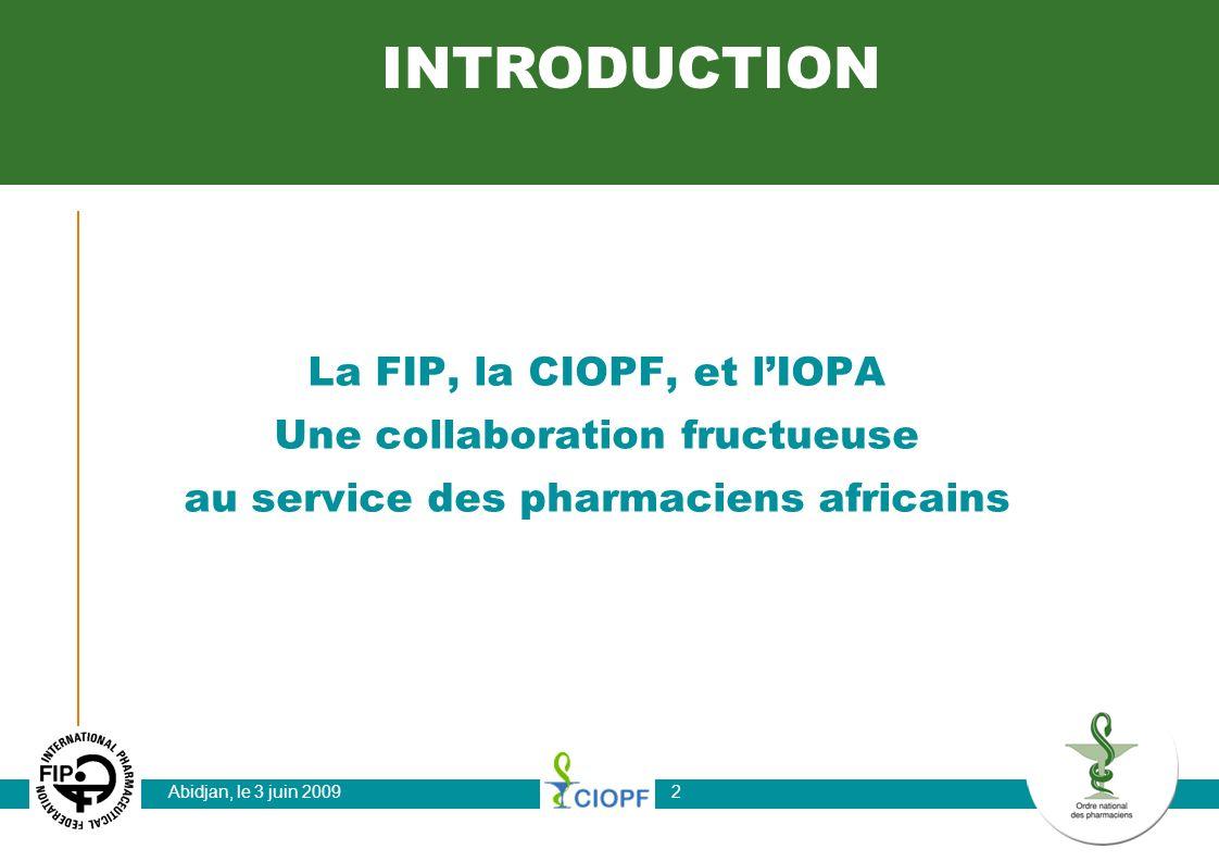 Abidjan, le 3 juin 20092 La FIP, la CIOPF, et lIOPA Une collaboration fructueuse au service des pharmaciens africains INTRODUCTION