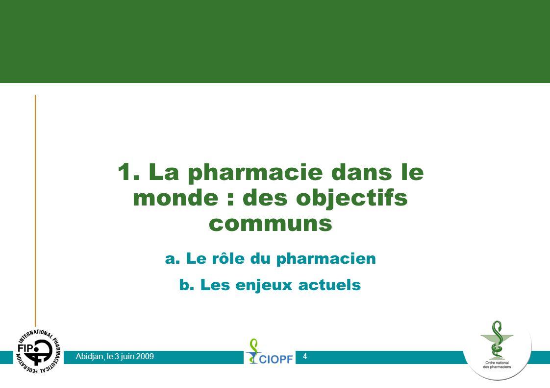 Abidjan, le 3 juin 20094 1. La pharmacie dans le monde : des objectifs communs a. Le rôle du pharmacien b. Les enjeux actuels