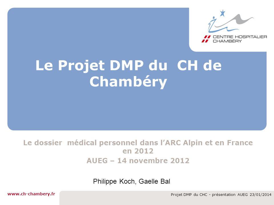 www.ch-chambery.fr Projet DMP du CHC - présentation AUEG 23/01/2014 Le Projet DMP du CH de Chambéry Le dossier médical personnel dans lARC Alpin et en