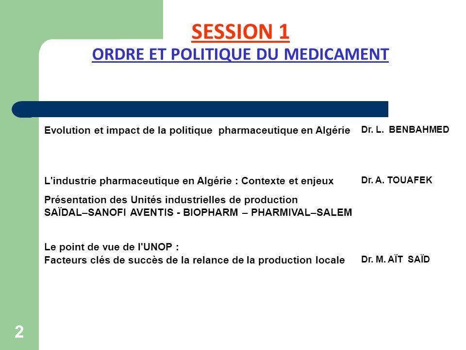 SESSION 1 ORDRE ET POLITIQUE DU MEDICAMENT 2 Evolution et impact de la politique pharmaceutique en Algérie Dr. L. BENBAHMED L'industrie pharmaceutique