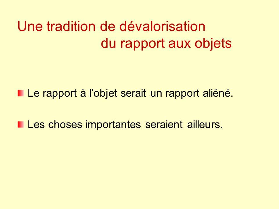Une tradition de dévalorisation du rapport aux objets Le rapport à lobjet serait un rapport aliéné.