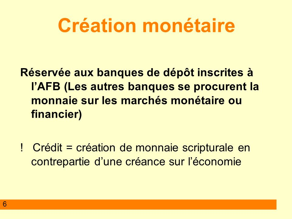 6 Création monétaire Réservée aux banques de dépôt inscrites à lAFB (Les autres banques se procurent la monnaie sur les marchés monétaire ou financier