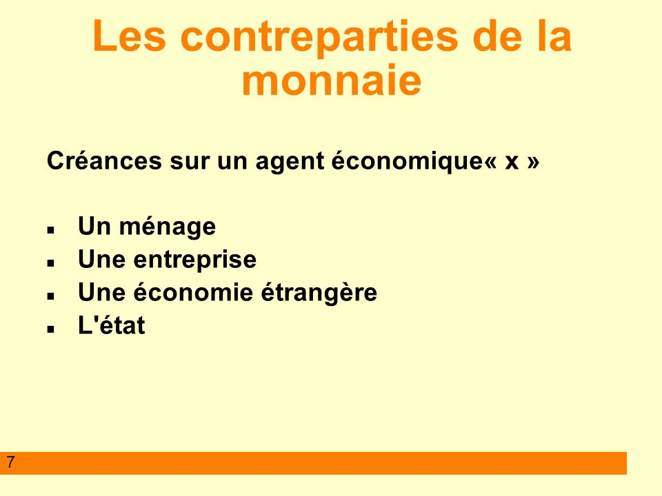 7 Les contreparties de la monnaie Créances sur un agent économique« x » Un ménage Une entreprise Une économie étrangère L état