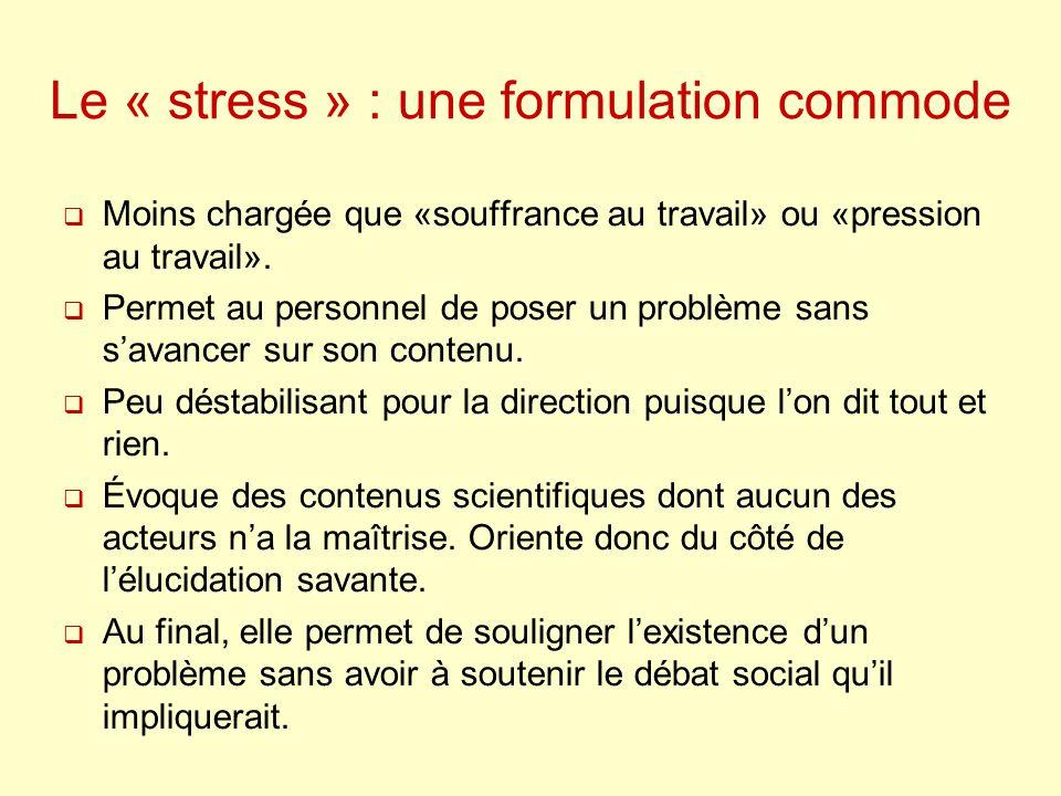 Le « stress » : une formulation commode Moins chargée que «souffrance au travail» ou «pression au travail». Permet au personnel de poser un problème s
