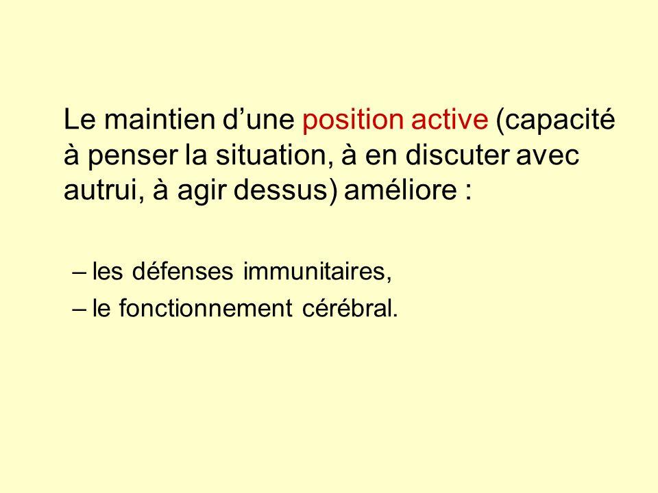 Le maintien dune position active (capacité à penser la situation, à en discuter avec autrui, à agir dessus) améliore : –les défenses immunitaires, –le