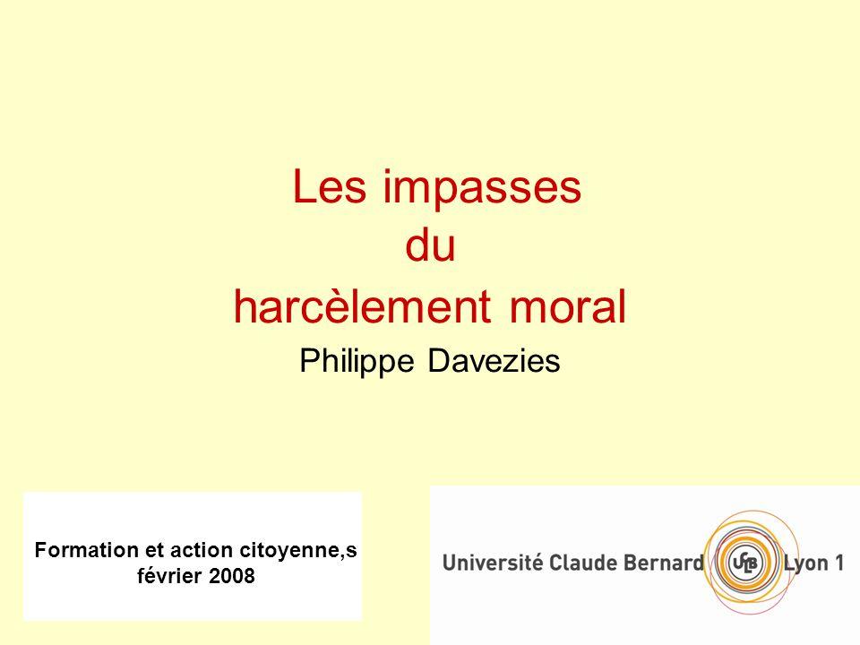 Formation et action citoyenne,s février 2008 Les impasses du harcèlement moral Philippe Davezies