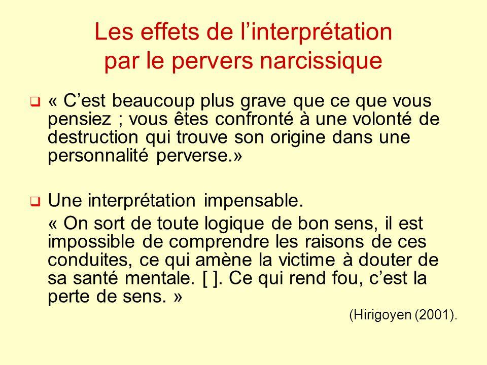 Les effets de linterprétation par le pervers narcissique « Cest beaucoup plus grave que ce que vous pensiez ; vous êtes confronté à une volonté de destruction qui trouve son origine dans une personnalité perverse.» Une interprétation impensable.