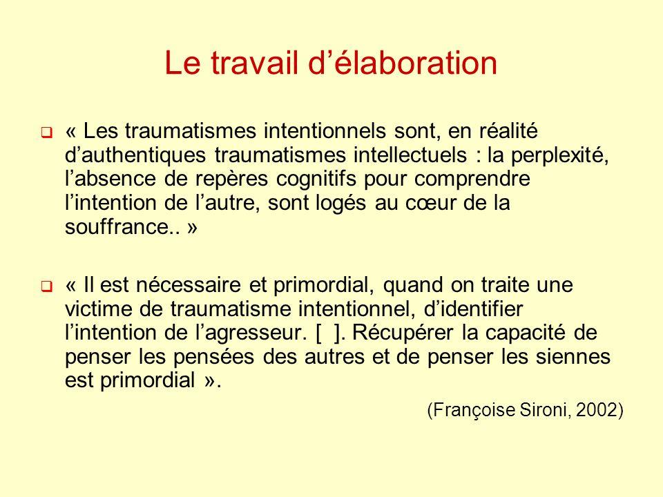 Le travail délaboration « Les traumatismes intentionnels sont, en réalité dauthentiques traumatismes intellectuels : la perplexité, labsence de repères cognitifs pour comprendre lintention de lautre, sont logés au cœur de la souffrance..