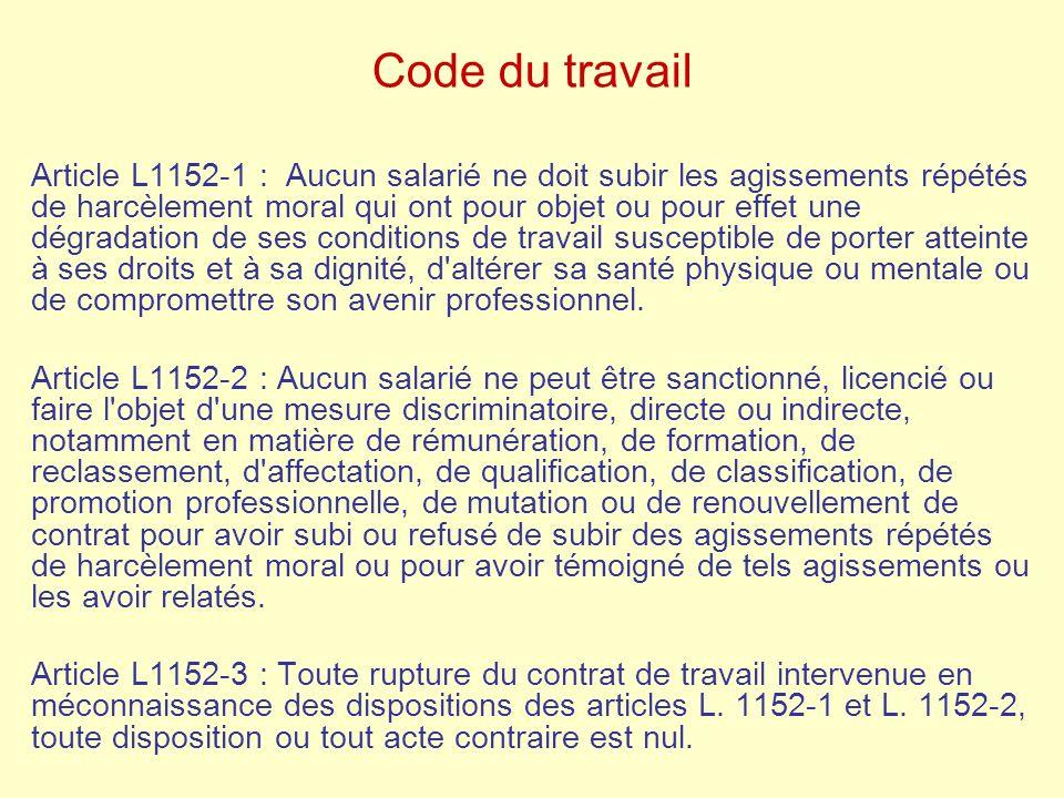 Code du travail Article L1152-1 : Aucun salarié ne doit subir les agissements répétés de harcèlement moral qui ont pour objet ou pour effet une dégrad