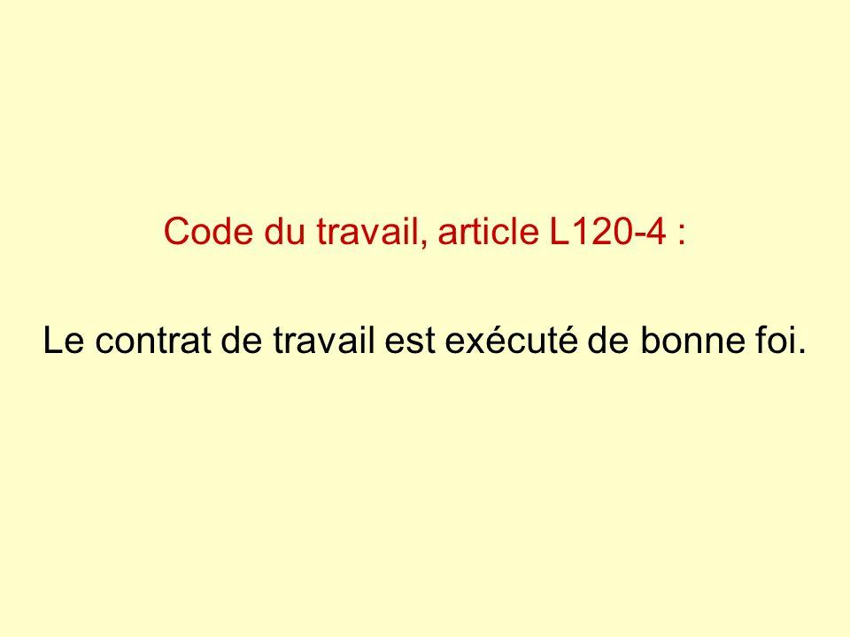 Code du travail, article L120-4 : Le contrat de travail est exécuté de bonne foi.