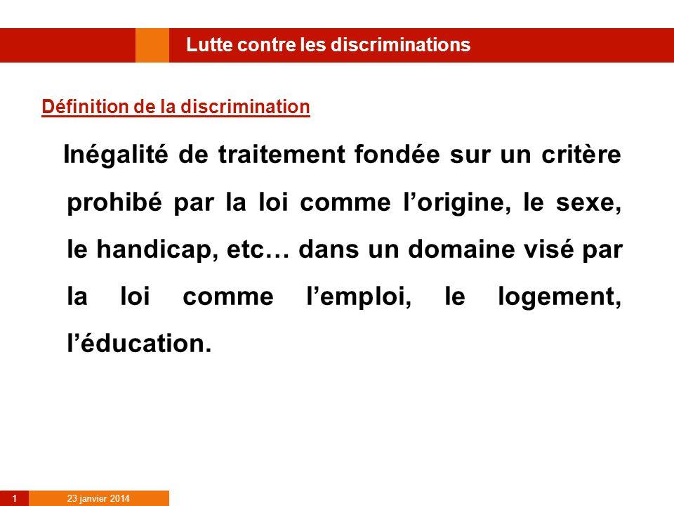 23 janvier 2014 1 Lutte contre les discriminations Définition de la discrimination Inégalité de traitement fondée sur un critère prohibé par la loi co