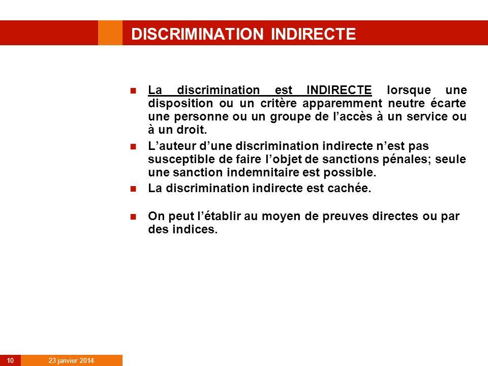 23 janvier 2014 10 DISCRIMINATION INDIRECTE La discrimination est INDIRECTE lorsque une disposition ou un critère apparemment neutre écarte une person