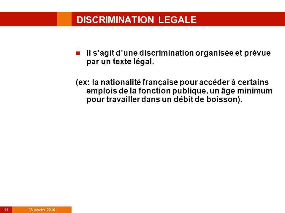 23 janvier 2014 11 DISCRIMINATION LEGALE Il sagit dune discrimination organisée et prévue par un texte légal. (ex: la nationalité française pour accéd