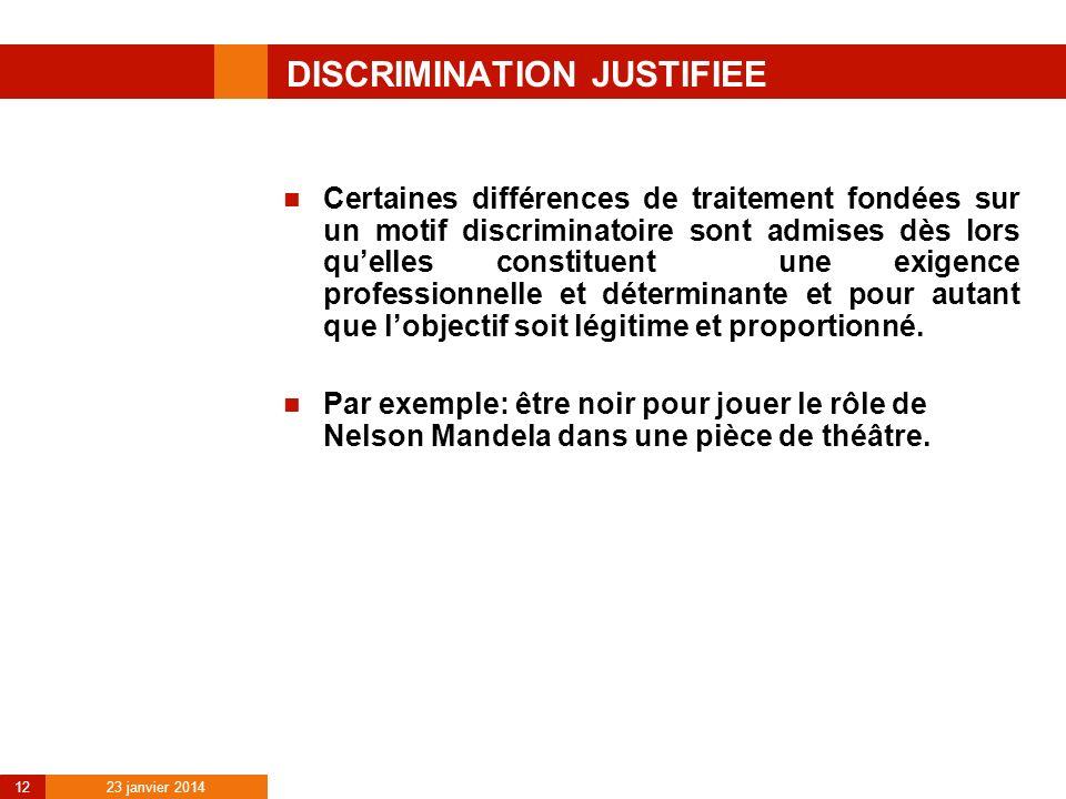 23 janvier 2014 12 DISCRIMINATION JUSTIFIEE Certaines différences de traitement fondées sur un motif discriminatoire sont admises dès lors quelles con