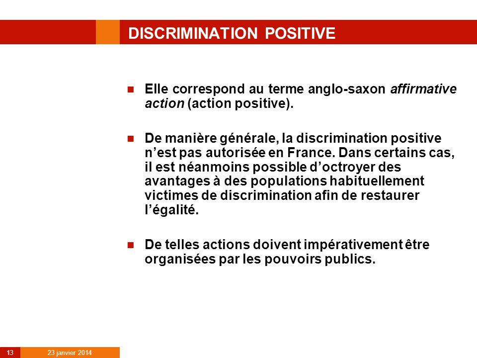 23 janvier 2014 13 DISCRIMINATION POSITIVE Elle correspond au terme anglo-saxon affirmative action (action positive). De manière générale, la discrimi