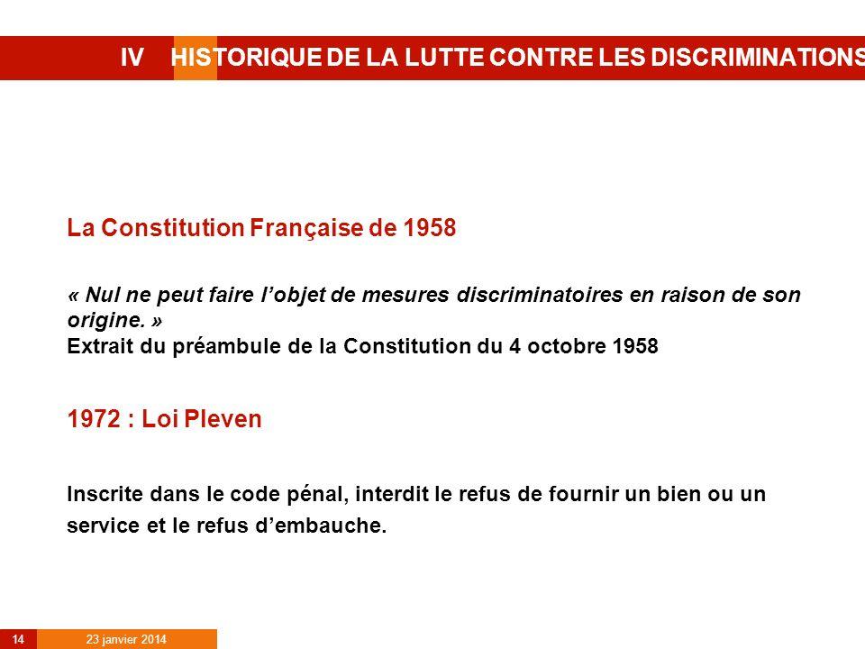23 janvier 2014 14 IV HISTORIQUE DE LA LUTTE CONTRE LES DISCRIMINATIONS La Constitution Française de 1958 « Nul ne peut faire lobjet de mesures discri