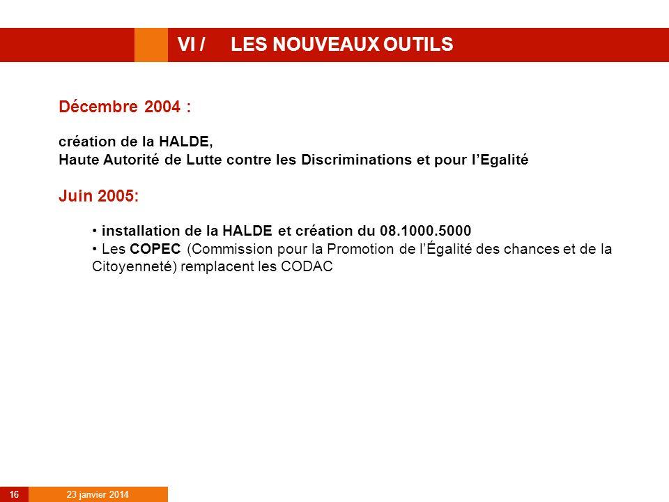 23 janvier 2014 16 VI / LES NOUVEAUX OUTILS Décembre 2004 : création de la HALDE, Haute Autorité de Lutte contre les Discriminations et pour lEgalité