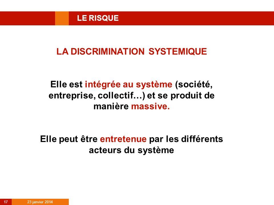 23 janvier 2014 17 LE RISQUE LA DISCRIMINATION SYSTEMIQUE Elle est intégrée au système (société, entreprise, collectif…) et se produit de manière mass