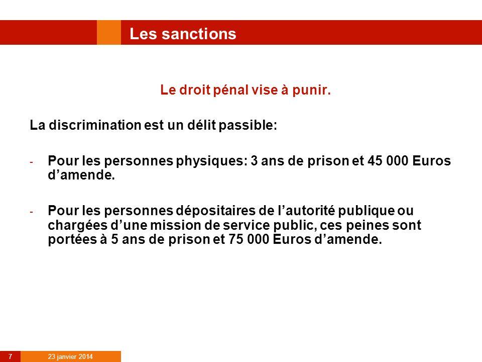 23 janvier 2014 7 Les sanctions Le droit pénal vise à punir. La discrimination est un délit passible: - Pour les personnes physiques: 3 ans de prison