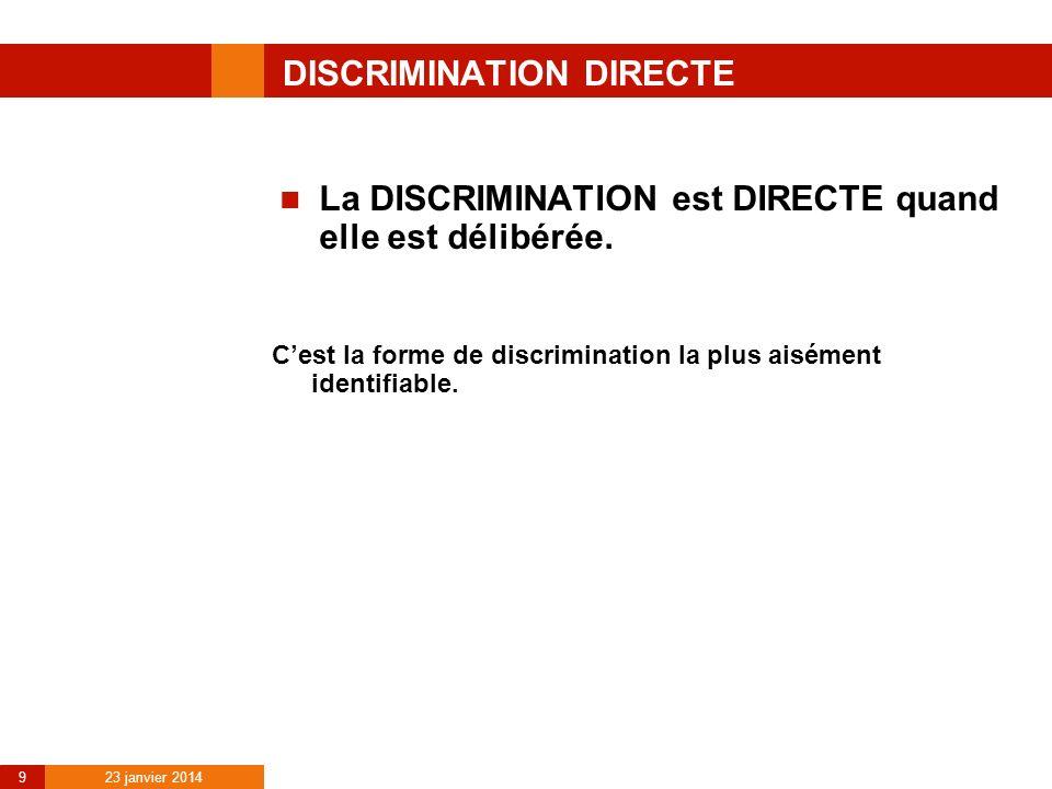 23 janvier 2014 9 DISCRIMINATION DIRECTE La DISCRIMINATION est DIRECTE quand elle est délibérée. Cest la forme de discrimination la plus aisément iden