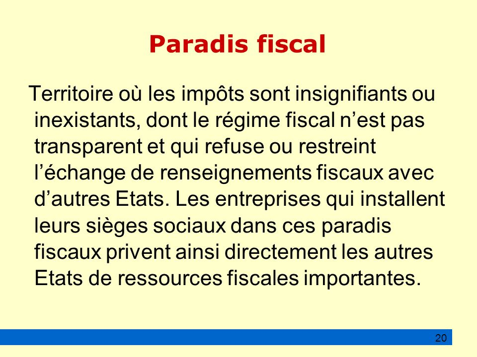 Paradis fiscal Territoire où les impôts sont insignifiants ou inexistants, dont le régime fiscal nest pas transparent et qui refuse ou restreint léchange de renseignements fiscaux avec dautres Etats.