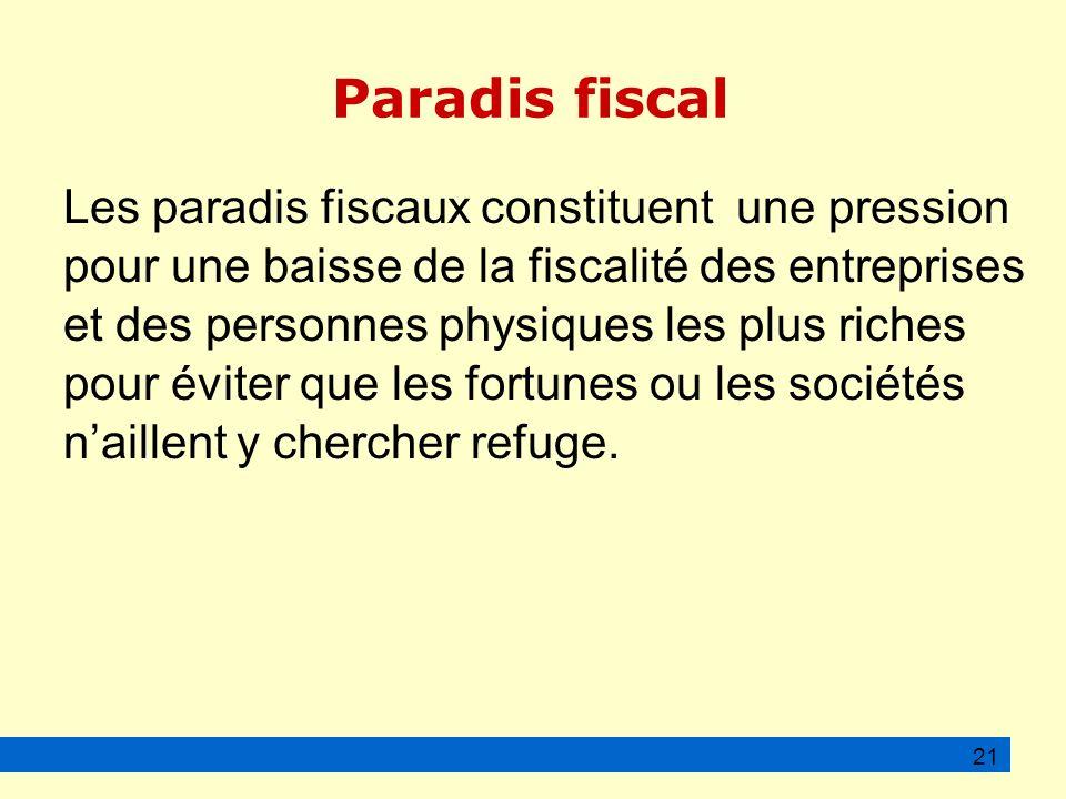 Paradis fiscal Les paradis fiscaux constituent une pression pour une baisse de la fiscalité des entreprises et des personnes physiques les plus riches pour éviter que les fortunes ou les sociétés naillent y chercher refuge.