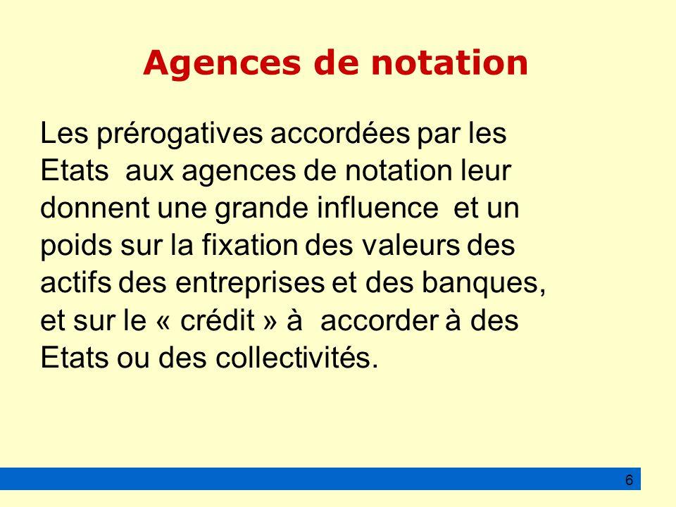 Agences de notation Les prérogatives accordées par les Etats aux agences de notation leur donnent une grande influence et un poids sur la fixation des valeurs des actifs des entreprises et des banques, et sur le « crédit » à accorder à des Etats ou des collectivités.