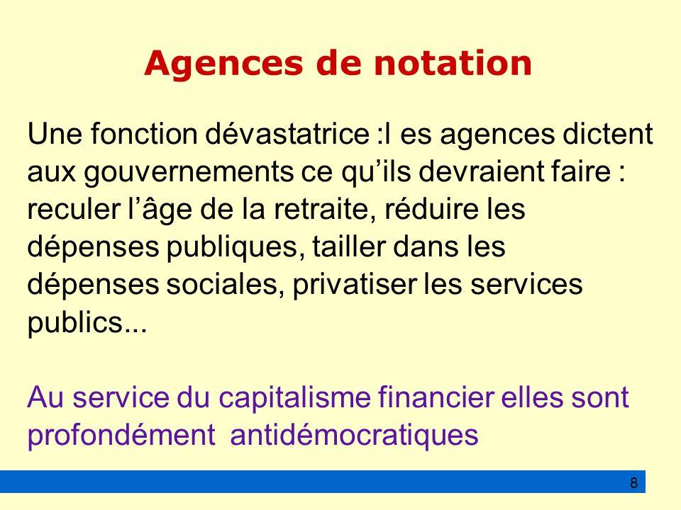 Agences de notation Une fonction dévastatrice :l es agences dictent aux gouvernements ce quils devraient faire : reculer lâge de la retraite, réduire les dépenses publiques, tailler dans les dépenses sociales, privatiser les services publics...