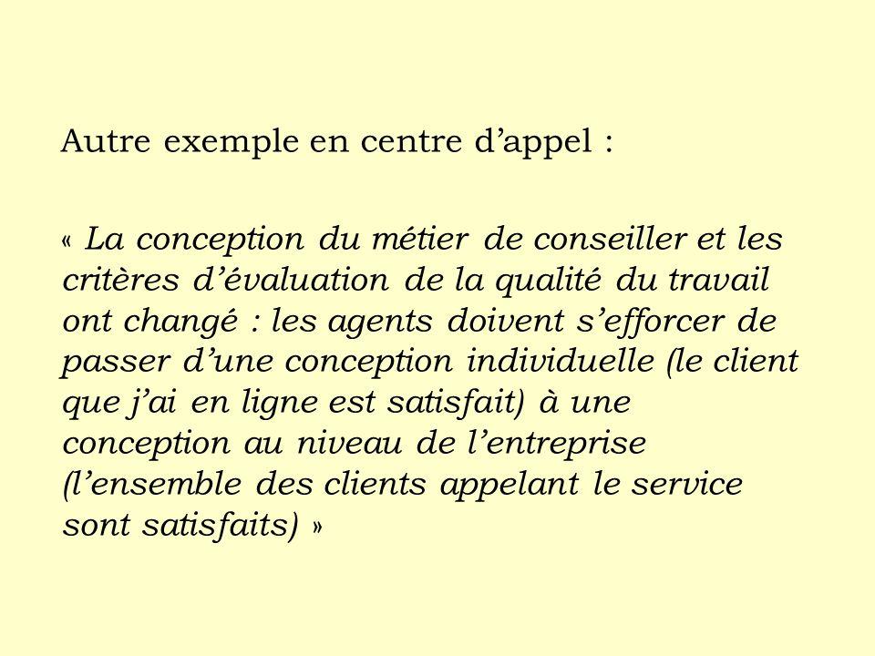 Autre exemple en centre dappel : « La conception du métier de conseiller et les critères dévaluation de la qualité du travail ont changé : les agents