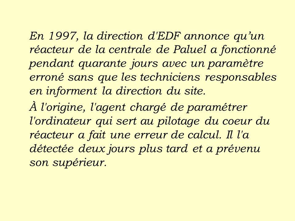 En 1997, la direction d'EDF annonce quun réacteur de la centrale de Paluel a fonctionné pendant quarante jours avec un paramètre erroné sans que les t