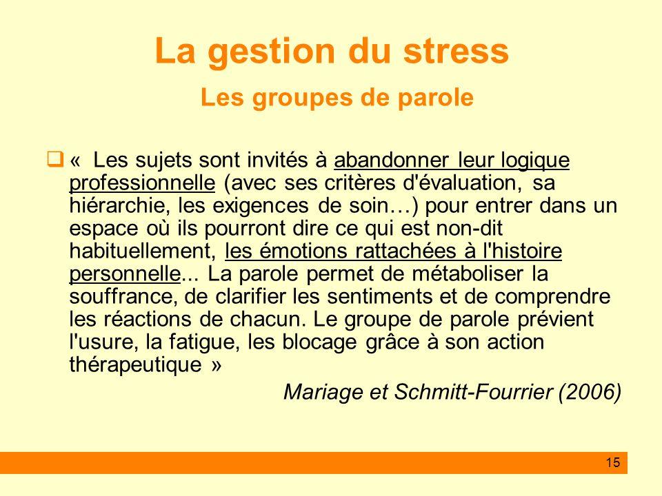 15 La gestion du stress Les groupes de parole « Les sujets sont invités à abandonner leur logique professionnelle (avec ses critères d'évaluation, sa