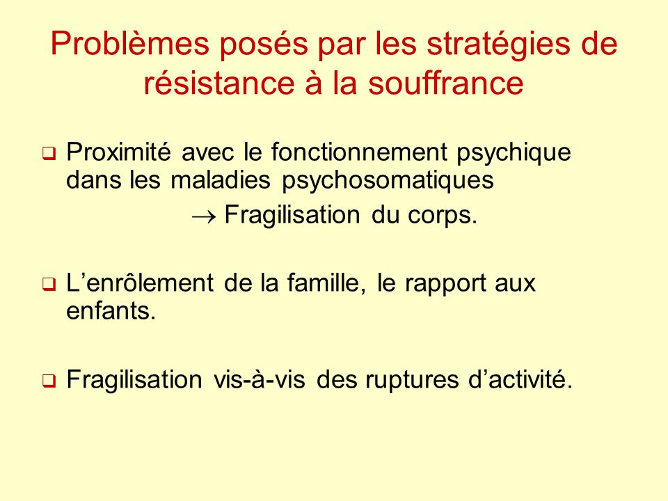 Problèmes posés par les stratégies de résistance à la souffrance Proximité avec le fonctionnement psychique dans les maladies psychosomatiques Fragilisation du corps.