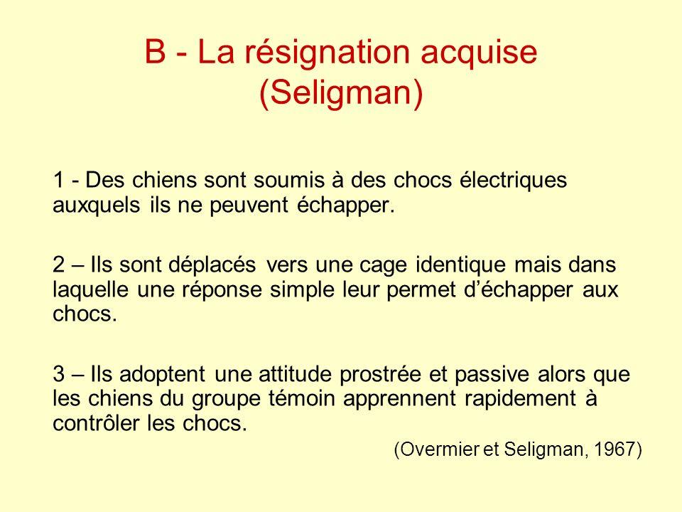 B - La résignation acquise (Seligman) 1 - Des chiens sont soumis à des chocs électriques auxquels ils ne peuvent échapper. 2 – Ils sont déplacés vers