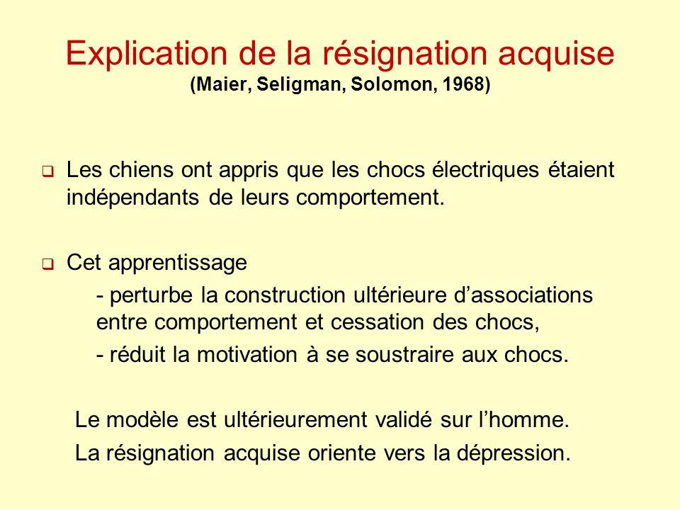 Explication de la résignation acquise (Maier, Seligman, Solomon, 1968) Les chiens ont appris que les chocs électriques étaient indépendants de leurs c
