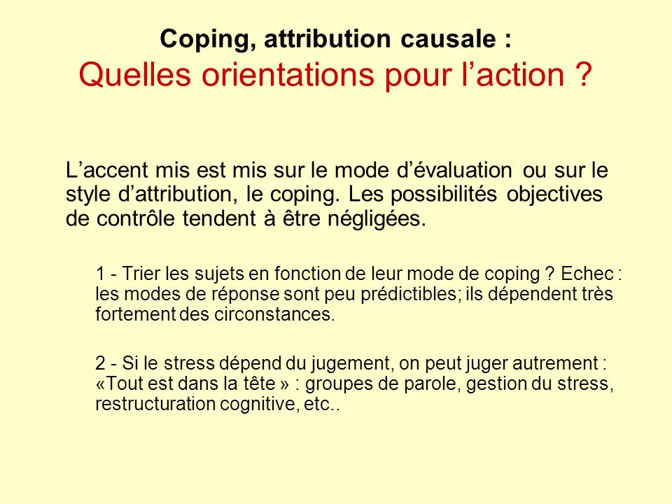 Coping, attribution causale : Quelles orientations pour laction ? Laccent mis est mis sur le mode dévaluation ou sur le style dattribution, le coping.