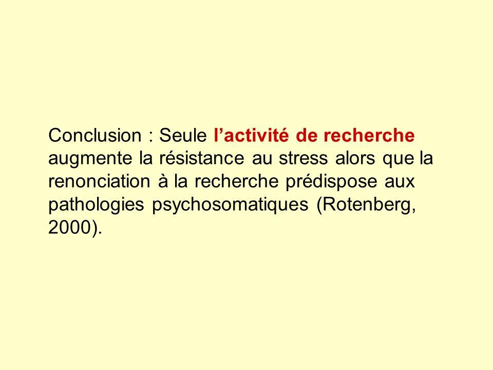 Conclusion : Seule lactivité de recherche augmente la résistance au stress alors que la renonciation à la recherche prédispose aux pathologies psychos